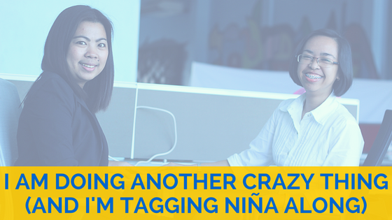 I am doing another crazy thing (and I am tagging Niña Mendoza along).